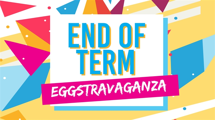 End of Term Eggstravaganza